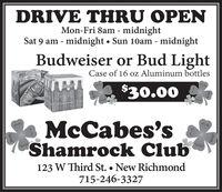 DRIVE THRU OPENMon-Fri 8am - midnightSat 9 am - midnight  Sun 10am - midnightBudweiser or Bud LightCase of 16 oz Aluminum bottlesNEWMe$30.00IGHMcCabes'sShamrock Club123 W Third St.  New Richmond715-246-3327 DRIVE THRU OPEN Mon-Fri 8am - midnight Sat 9 am - midnight  Sun 10am - midnight Budweiser or Bud Light Case of 16 oz Aluminum bottles NEWMe $30.00 IGH McCabes's Shamrock Club 123 W Third St.  New Richmond 715-246-3327