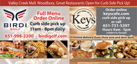Valley Creek MalI, Woodbury. Great Restaurants Open for Curb Side Pick Up!Order onlineEST. 1372Full MenuOrder OnlineFAMILYKeyskeyscafe.comcurb side pick upor call651-731-5397Hours 9am - 5pm(subject to change)BIRDI Curb side pick up11am - 8pm dailyCAFE & BAKERYGOLF651-998-2200 · birdigolf.comOnline delivery from chow now and door dash Valley Creek MalI, Woodbury. Great Restaurants Open for Curb Side Pick Up! Order online EST. 1372 Full Menu Order Online FAMILY Keys keyscafe.com curb side pick up or call 651-731-5397 Hours 9am - 5pm (subject to change) BIRDI Curb side pick up 11am - 8pm daily CAFE & BAKERY GOLF 651-998-2200 · birdigolf.com Online delivery from chow now and door dash