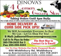 DINOVA'S4 CornersGreceru StoreTaking Orders Until 4pm Daily.Due to high volume of orders, email & phone orders will be processed the next business day.HOME DELIVERY &CURB SIDE PICK UPS!Four ComersGrecer SkeeWe Will Accomodate Everyone As BestWe Can Let Us Shop For You!E-Mail: jadinova@fourcornersgrocery.comCall Us To Place An Order203-758-2432 Ext 3Fax: 203-598-0283The Best Way toContact Us is Email!Go To Our Website For Daily Prepared Meals!600 Middlebury Rd, Middleburywww.4cornersstore.com  203-758-2431MONDAY - SATURDAY 8AM TO 4PM  CLOSED SUNDAY DINOVA'S 4 Corners Greceru Store Taking Orders Until 4pm Daily. Due to high volume of orders, email & phone orders will be processed the next business day. HOME DELIVERY & CURB SIDE PICK UPS! Four Comers Grecer Skee We Will Accomodate Everyone As Best We Can Let Us Shop For You! E-Mail: jadinova@fourcornersgrocery.com Call Us To Place An Order 203-758-2432 Ext 3 Fax: 203-598-0283 The Best Way to Contact Us is Email! Go To Our Website For Daily Prepared Meals! 600 Middlebury Rd, Middlebury www.4cornersstore.com  203-758-2431 MONDAY - SATURDAY 8AM TO 4PM  CLOSED SUNDAY