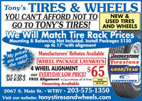 "Tony's TIRES & WHEELSYOU CAN'T AFFORD NOT TOGO TO TONY'S TIRES!NEW &USED TIRESAND WHEELSWe Will Match Tire Rack PricesMounting & Balancing Not Included. Install Packages $150up to 17""with alignment""My pricesare worththe ride!Manufacturers' Rebates AvailableBRIDGESTONEWHEEL PACKAGE LAYAWAYS