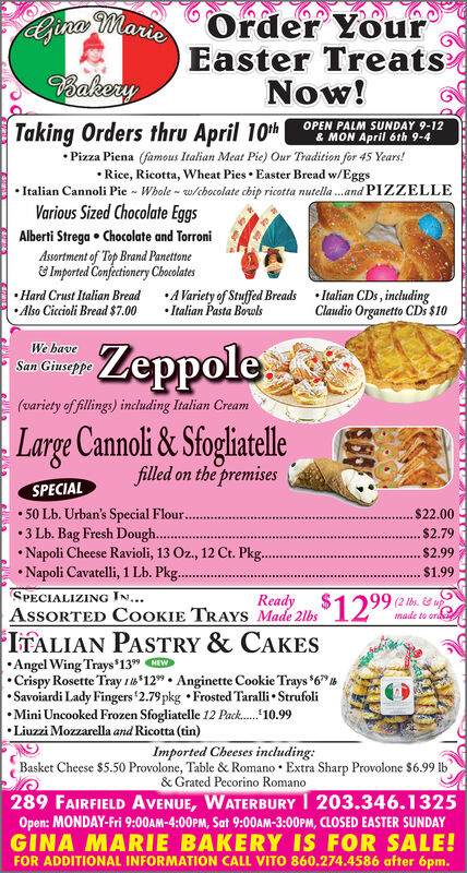 """Order YourEaster TreatsNow!Ajina MarioBakeryTaking Orders thru April 10th OPEN PALM SUNDAY 9-12 Pizza Piena (famous Italian Meat Pie) Our Tradition for 45 Years!& MON April 6th 9-4 Rice, Ricotta, Wheat Pies  Easter Bread w/Eggs Italian Cannoli Pie - Whole - w/chocolate chip ricotta nutella .and PIZZELLEVarious Sized Chocolate EggsAlberti Strega  Chocolate and TorroniAssortment of Top Brand Panettone& Imported Confectionery Chocolates Hard Crust Italian Bread A Variety of Stuffed Breads  Italian CDs, including Also Ciccioli Bread $7.00 Italian Pasta BowlsClaudio Organetto CDs $10We baveSan GiuseppeZeppole(variety of fillings) including Italian CreamLarge Cannoli & Sfogliatellefilled on the premisesSPECIAL 50 Lb. Urban's Special Flour...3 Lb. Bag Fresh Dough... Napoli Cheese Ravioli, 13 Oz., 12 Ct. Pkg.. Napoli Cavatelli, 1 Lb. Pkg..SPECIALIZING IN...ASSORTED COOKIE TRAYS Made 2lbs"""" 12""""IFALIAN PASTRY & CAKES$22.00*.......$2.79$2.99$1.99Ready99 (2 lbs. & upmade to ordAngel Wing Trays 13"""" W Crispy Rosette Tray 1*12""""  Anginette Cookie Trays *6"""" Savoiardi Lady Fingers '2.79 pkg  Frosted Taralli  Strufoli Mini Uncooked Frozen Sfogliatelle 12 Pack. 10.99Liuzzi Mozzarella and Ricotta (tin)Imported Cheeses including:Basket Cheese $5.50 Provolone, Table & Romano  Extra Sharp Provolone $6.99 lb& Grated Pecorino Romano289 FAIRFIELD AVENUE, WATERBURY I 203.346.1325Open: MONDAY-Fri 9:00AM-4:00PM, Sat 9:00OAM-3:00PM, CLOSED EASTER SUNDAYGINA MARIE BAKERY IS FOR SALE!FOR ADDITIONAL INFORMATION CALL VITO 860.274.4586 after 6pm. Order Your Easter Treats Now! Ajina Mario Bakery Taking Orders thru April 10th OPEN PALM SUNDAY 9-12  Pizza Piena (famous Italian Meat Pie) Our Tradition for 45 Years! & MON April 6th 9-4  Rice, Ricotta, Wheat Pies  Easter Bread w/Eggs  Italian Cannoli Pie - Whole - w/chocolate chip ricotta nutella .and PIZZELLE Various Sized Chocolate Eggs Alberti Strega  Chocolate and Torroni Assortment of Top Brand Panettone & Imported Confectionery Chocolates  Hard Crust I"""