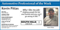 """Automotive Professional of the WeekKevin PittasWhy I like my job:Helping people be fairand honest and you can'tgo wrong in Ilife! """"J TITLE:Service ManagerCOMPANY NAME:South Hills LincolnPLACE OF EMPLOYMENT:2760 Washington RoadPittsburgh, PÅ 15241724-941-1600 ext. 536SeLINCOLNSOUTH HILLS