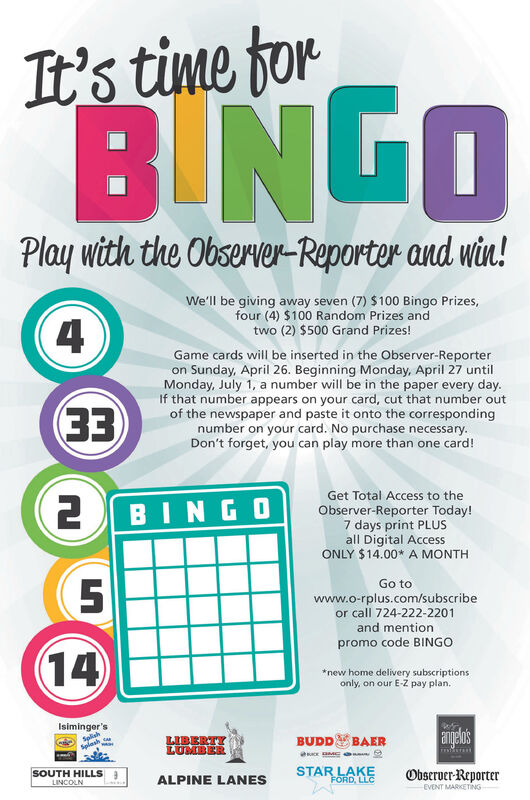 It's time forB NGOPlay with the Observer-Reporter and win!We'll be giving away seven (7) $100 Bingo Prizes,four (4) $100 Random Prizes andtwo (2) $500 Grand Prizes!(4Game cards will be inserted in the Observer-Reporteron Sunday, April 26. Beginning Monday, April 27 untilMonday, July 1, a number will be in the paper every day.If that number appears on your card, cut that number outof the newspaper and paste it onto the correspondingnumber on your card. No purchase necessary.Don't forget, you can play more than one card!EEGet Total Access to the2BINGOObserver-Reporter Today!7 days print PLUSall Digital AccessONLY $14.00* A MONTHGo towww.o-rplus.com/subscribeor call 724-222-2201and mentionpromo code BINGO14*new home delivery subscriptionsonly, on our E-Z pay plan.Isiminger'sSplishSplashLIBERTYLUMBERangelo'sBUDDBAERSOUTH HILLSLINCOLNSTAR LAKEFORD, LLCObserver-ReporterALPINE LANESEVENT MARKETING It's time for B NGO Play with the Observer-Reporter and win! We'll be giving away seven (7) $100 Bingo Prizes, four (4) $100 Random Prizes and two (2) $500 Grand Prizes! (4 Game cards will be inserted in the Observer-Reporter on Sunday, April 26. Beginning Monday, April 27 until Monday, July 1, a number will be in the paper every day. If that number appears on your card, cut that number out of the newspaper and paste it onto the corresponding number on your card. No purchase necessary. Don't forget, you can play more than one card! EE Get Total Access to the 2BINGO Observer-Reporter Today! 7 days print PLUS all Digital Access ONLY $14.00* A MONTH Go to www.o-rplus.com/subscribe or call 724-222-2201 and mention promo code BINGO 14 *new home delivery subscriptions only, on our E-Z pay plan. Isiminger's Splish Splash LIBERTY LUMBER angelo's BUDD BAER SOUTH HILLS LINCOLN STAR LAKE FORD, LLC Observer-Reporter ALPINE LANES EVENT MARKETING