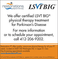 restorations LSVTBIGphysical therapyWe offer certified LSVT BIG®physical therapy treatmentfor Parkinson's DiseaseFor more informationor to schedule your appointment,call 412-206-9202.Restorations PT offers quality, one-on-one physical therapy for all your PTneeds. Located at 2600 Old Washington Rd. in Upper St. Clair.Day & evening appointments availablewww.RestorationsPT.comLSVT and LSVT BIG are trademarks of LSVT Global, Inc., registered in the U.S. and other countries. Visit www.LSVTGlobal.com restorations LSVTBIG physical therapy We offer certified LSVT BIG® physical therapy treatment for Parkinson's Disease For more information or to schedule your appointment, call 412-206-9202. Restorations PT offers quality, one-on-one physical therapy for all your PT needs. Located at 2600 Old Washington Rd. in Upper St. Clair. Day & evening appointments available www.RestorationsPT.com LSVT and LSVT BIG are trademarks of LSVT Global, Inc., registered in the U.S. and other countries. Visit www.LSVTGlobal.com