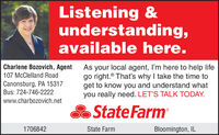 Listening &understanding,available here.As your local agent, I'm here to help lifego right.® Tha's why I take the time toget to know you and understand whatyou really need. LET'S TALK TODAY.Charlene Bozovich, Agent107 McClelland RoadCanonsburg, PA 15317Bus: 724-746-2222www.charbozovich.netState Farm1706842State FarmBloomington, IL Listening & understanding, available here. As your local agent, I'm here to help life go right.® Tha's why I take the time to get to know you and understand what you really need. LET'S TALK TODAY. Charlene Bozovich, Agent 107 McClelland Road Canonsburg, PA 15317 Bus: 724-746-2222 www.charbozovich.net State Farm 1706842 State Farm Bloomington, IL