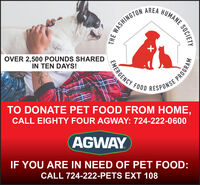 AREAHUMANE.E WASHINGTOOVER 2,500 POUNDS SHAREDIN TEN DAYS!EMERGENCY FOOD RESPONSEYTO DONATE PET FOOD FROM HOME,CALL EIGHTY FOUR AGWAY: 724-222-0600AGWAYIF YOU ARE IN NEED OF PET FOOD:CALL 724-222-PETS EXT 108SOCIETYPROGRAM AREA HUMANE. E WASHINGTO OVER 2,500 POUNDS SHARED IN TEN DAYS! EMERGENCY FOOD RESPONSEY TO DONATE PET FOOD FROM HOME, CALL EIGHTY FOUR AGWAY: 724-222-0600 AGWAY IF YOU ARE IN NEED OF PET FOOD: CALL 724-222-PETS EXT 108 SOCIETY PROGRAM