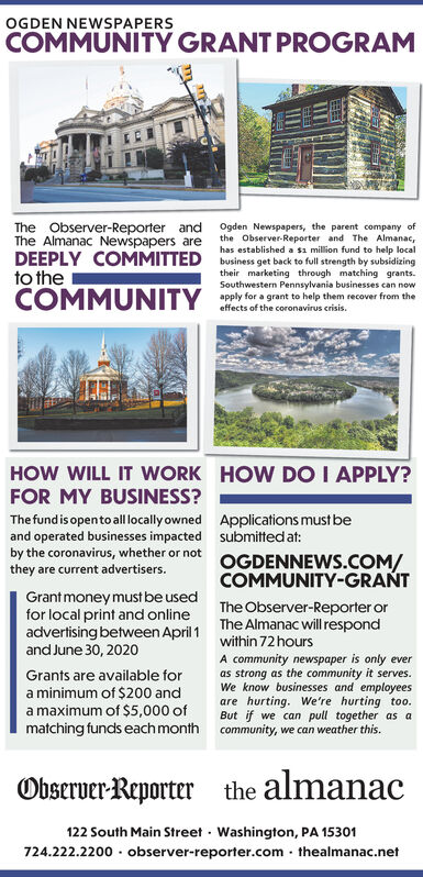 OGDEN NEWSPAPERSCOMMUNITY GRANT PROGRAMThe Observer-Reporter and Ogden Newspapers, the parent company ofthe Observer-Reporter and The Almanac,has established a sa million fund to help localDEEPLY COMMITTED business get back to full strength by subsidizingtheir marketing through matching grants.Southwestern Pennsylvania businesses can nowapply for a grant to help them recover from theThe Almanac Newspapers areto theCOMMUNITYeffects of the coronavirus crisis.HOW WILL IT WORK HOW DO I APPLY?FOR MY BUSINESS?The fund is opento all locally owned Applications must beand operated businesses impacted submitted at:by the coronavirus, whether or notthey are current advertisers.OGDENNEWS.COM/COMMUNITY-GRANTGrantmoney must be usedfor local print and onlineadvertising between April 1and June 30, 2020The Observer-Reporter orThe Almanac will respondwithin 72 hoursA community newspaper is only everas strong as the community it serves.We know businesses and employeesare hurting. We're hurting too.But if we can pull together as amatching funds each month community, we can weather this.Grants are available fora minimum of $200 anda maximum of $5,000 ofObserver-Reporterthe almanac122 South Main Street · Washington, PA 15301724.222.2200 · observer-reporter.com - thealmanac.net OGDEN NEWSPAPERS COMMUNITY GRANT PROGRAM The Observer-Reporter and Ogden Newspapers, the parent company of the Observer-Reporter and The Almanac, has established a sa million fund to help local DEEPLY COMMITTED business get back to full strength by subsidizing their marketing through matching grants. Southwestern Pennsylvania businesses can now apply for a grant to help them recover from the The Almanac Newspapers are to the COMMUNITY effects of the coronavirus crisis. HOW WILL IT WORK HOW DO I APPLY? FOR MY BUSINESS? The fund is opento all locally owned Applications must be and operated businesses impacted submitted at: by the coronavirus, whether or not they are current advertisers. OGDENNEWS.COM/ COMMUNITY-GRANT