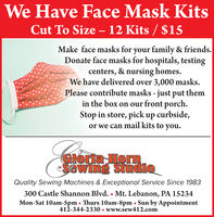 We Have Face Mask KitsCut To Size  12 Kits / $15Make face masks for your family & friends.Donate face masks for hospitals, testingcenters, & nursing homes.We have delivered over 3,000 masks.Please contribute masks - just put themin the box on our front porch.Stop in store, pick up curbside,or we can mail kits to you.GIoria HormSewing StudioQuality Sewing Machines & Exceptional Service Since 1983300 Castle Shannon Blvd.  Mt. Lebanon, PA 15234Mon-Sat 10am-5pm Thurs 10am-8pm Sun by Appointment412-344-2330  www.sew412.com We Have Face Mask Kits Cut To Size  12 Kits / $15 Make face masks for your family & friends. Donate face masks for hospitals, testing centers, & nursing homes. We have delivered over 3,000 masks. Please contribute masks - just put them in the box on our front porch. Stop in store, pick up curbside, or we can mail kits to you. GIoria Horm Sewing Studio Quality Sewing Machines & Exceptional Service Since 1983 300 Castle Shannon Blvd.  Mt. Lebanon, PA 15234 Mon-Sat 10am-5pm Thurs 10am-8pm Sun by Appointment 412-344-2330  www.sew412.com
