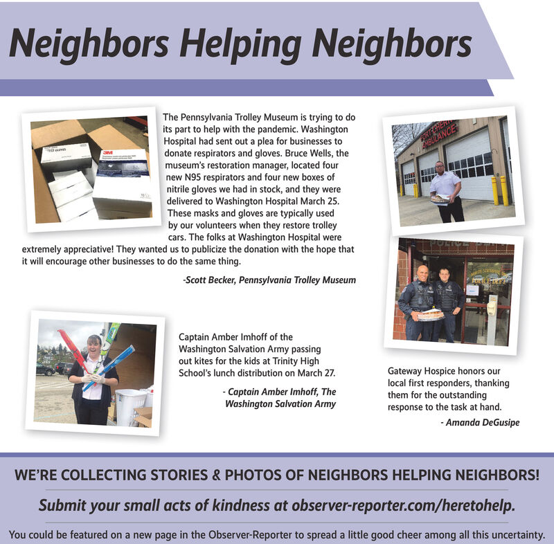 Neighbors Helping NeighborsThe Pennsylvania Trolley Museum is trying to doits part to help with the pandemic. WashingtonHospital had sent out a plea for businesses todonate respirators and gloves. Bruce Wells, themuseum's restoration manager, located fournew N95 respirators and four new boxes ofnitrile gloves we had in stock, and they weredelivered to Washington Hospital March 25.These masks and gloves are typically usedby our volunteers when they restore trolleycars. The folks at Washington Hospital wereextremely appreciative! They wanted us to publicize the donation with the hope thatORTEERERMBULANCEit will encourage other businesses to do the same thing.-Scott Becker, Pennsylvania Trolley MuseumCaptain Amber Imhoff of theWashington Salvation Army passingout kites for the kids at Trinity HighSchool's lunch distribution on March 27.- Captain Amber Imhoff, TheWashington Salvation ArmyGateway Hospice honors ourlocal first responders, thankingthem for the outstandingresponse to the task at hand.- Amanda DeGusipeWE'RE COLLECTING STORIES & PHOTOS OF NEIGHBORS HELPING NEIGHBORS!Submit your small acts of kindness at observer-reporter.com/heretohelp.You could be featured on a new page in the Observer-Reporter to spread a little good cheer among all this uncertainty. Neighbors Helping Neighbors The Pennsylvania Trolley Museum is trying to do its part to help with the pandemic. Washington Hospital had sent out a plea for businesses to donate respirators and gloves. Bruce Wells, the museum's restoration manager, located four new N95 respirators and four new boxes of nitrile gloves we had in stock, and they were delivered to Washington Hospital March 25. These masks and gloves are typically used by our volunteers when they restore trolley cars. The folks at Washington Hospital were extremely appreciative! They wanted us to publicize the donation with the hope that ORTEERER MBULANCE it will encourage other businesses to do the same thing. -Scott Becker, Pennsylvania Trolley Mus