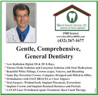 Ward Family Dental, P.C.GENTLE HI-TECH COMFORT1500 Scurrywww.DavidWardDDS.com(432) 267-1677Gentle, Comprehensive,General Dentistry* Low Radiation Digital 2D & 3D X-Rays* Nitrous Oxide Sedation and Conscious Sedation with Oral Medications* Beautiful White Fillings, Crowns (caps), Veneers, and Bleaching* Same Day Porcelain Crowns: Computer Designed and Milled in Office* Orthodontics with FAST BRACES or Clear Aligners* Oral Surgery: Wisdom Teeth, Implant Placement, Extractions* Implant Crowns and Implant Retained Dentures and Partials* LANAP Laser Periodontal (gum) Treatment; Root Canal Therapy310226 Ward Family Dental, P.C. GENTLE HI-TECH COMFORT 1500 Scurry www.DavidWardDDS.com (432) 267-1677 Gentle, Comprehensive, General Dentistry * Low Radiation Digital 2D & 3D X-Rays * Nitrous Oxide Sedation and Conscious Sedation with Oral Medications * Beautiful White Fillings, Crowns (caps), Veneers, and Bleaching * Same Day Porcelain Crowns: Computer Designed and Milled in Office * Orthodontics with FAST BRACES or Clear Aligners * Oral Surgery: Wisdom Teeth, Implant Placement, Extractions * Implant Crowns and Implant Retained Dentures and Partials * LANAP Laser Periodontal (gum) Treatment; Root Canal Therapy 310226