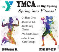 YMCA of Big SpringtheSpring into Fitness! 24 Hour Gym Pool/Hot Tub Boot CampClasses Workout ClassesAfter SchoolCare/Pickups801 Owens St.(432) 267-8234YMCA293614 YMCA of Big Spring the Spring into Fitness!  24 Hour Gym  Pool/Hot Tub  Boot Camp Classes  Workout Classes After School Care/Pickups 801 Owens St. (432) 267-8234 YMCA 293614