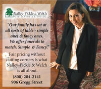 """Nalley-Pickle & WelchdF uneral Home & Crematory""""Our family has sat atall sorts of table - simpleones & fancy ones.We offer funerals tomatch. Simple & Fancy.""""Fair pricing withoutcutting corners is whatNalley-Pickle & Welchis all about.(800) 284-2141906 Gregg Street308598 Nalley-Pickle & Welch dF uneral Home & Crematory """"Our family has sat at all sorts of table - simple ones & fancy ones. We offer funerals to match. Simple & Fancy."""" Fair pricing without cutting corners is what Nalley-Pickle & Welch is all about. (800) 284-2141 906 Gregg Street 308598"""