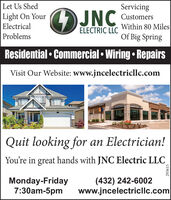 Let Us ShedLight On YourElectricalServicingJNCCustomersWithin 80 MilesOf Big SpringELECTRIC LLCProblemsResidential  Commercial  Wiring  RepairsVisit Our Website: www.jncelectricllc.comQuit looking for an Electrician!You're in great hands with JNC Electric LLCMonday-Friday7:30am-5pm(432) 242-6002www.jncelectricllc.com293615 Let Us Shed Light On Your Electrical Servicing JNC Customers Within 80 Miles Of Big Spring ELECTRIC LLC Problems Residential  Commercial  Wiring  Repairs Visit Our Website: www.jncelectricllc.com Quit looking for an Electrician! You're in great hands with JNC Electric LLC Monday-Friday 7:30am-5pm (432) 242-6002 www.jncelectricllc.com 293615