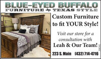 BLUE-EYED BUFFALOFURNITURE p TEXAS STYLECustom Furnitureto fit YOUR Style!Visit our store for aconsultation withLeah & Our Team!223 S. Main (432) 714-4716308582 BLUE-EYED BUFFALO FURNITURE p TEXAS STYLE Custom Furniture to fit YOUR Style! Visit our store for a consultation with Leah & Our Team! 223 S. Main (432) 714-4716 308582