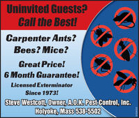 Uninvited Guests?Call the Best!Carpenter Ants?Bees? Mice?Great Price!6 Month Guarantee!Licensed ExterminatorSince 1973!Steve Westcott, Owner, A.O.K. Pest Control, Inc.Holyoke, Mass 538-55023131473-01 Uninvited Guests? Call the Best! Carpenter Ants? Bees? Mice? Great Price! 6 Month Guarantee! Licensed Exterminator Since 1973! Steve Westcott, Owner, A.O.K. Pest Control, Inc. Holyoke, Mass 538-5502 3131473-01