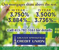 Our mortgages shine above the rest.30 YEAR 15 YEAR 3.750% 3.500%3.884% 3.736%.Call 413-782-3161 for detailsGREATER SPRINGFIELDCREDIT UNION* All rates based on credit score. Rates subject to change. Rate may increase due to loan tovalue. Loan processing fee of $500 collected at closing. Rate locks good up to 45 days.arrORCUNITY Our mortgages shine above the rest. 30 YEAR  15 YEAR  3.750% 3.500% 3.884% 3.736%. Call 413-782-3161 for details GREATER SPRINGFIELD CREDIT UNION * All rates based on credit score. Rates subject to change. Rate may increase due to loan to value. Loan processing fee of $500 collected at closing. Rate locks good up to 45 days. arrORCUNITY