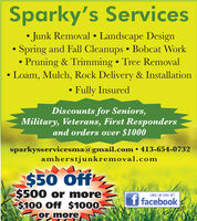 Sparky's Services Junk Removal  Landscape Design Spring and Fall Cleanups  Bobcat Work Pruning & Trimming  Tree RemovalLoam, Mulch, Rock Delivery & Installation Fully InsuredDiscounts for Seniors,Military, Veterans, First Respondersand orders over $1000sparkysservicesma@gmail.com  413-654-0732amherstjunkremoval.com$50 Off$500 or more$100 Off $1000or moreLIKE US ON Of facebook. Sparky's Services  Junk Removal  Landscape Design  Spring and Fall Cleanups  Bobcat Work  Pruning & Trimming  Tree Removal Loam, Mulch, Rock Delivery & Installation  Fully Insured Discounts for Seniors, Military, Veterans, First Responders and orders over $1000 sparkysservicesma@gmail.com  413-654-0732 amherstjunkremoval.com $50 Off $500 or more $100 Off $1000 or more LIKE US ON O f facebook.