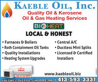 KAEBLE OIL, Inc.Quality Oil & KeroseneOil & Gas Heating ServicesBIOHEATLOCAL & HONEST Central A/C Ductless Mini Splits Licensed & CertifiedFurnaces & BoilersRoth Containment Oil TanksQuality InstallationsHeating System UpgradesInstallersFUJITSUwww.kaebleoil.bizUp to 26-SEER1667 WESTOVER RD., CHICOPEE, MA 413-593-33373131137-01 KAEBLE OIL, Inc. Quality Oil & Kerosene Oil & Gas Heating Services BIOHEAT LOCAL & HONEST  Central A/C  Ductless Mini Splits  Licensed & Certified Furnaces & Boilers Roth Containment Oil Tanks Quality Installations Heating System Upgrades Installers FUJITSU www.kaebleoil.biz Up to 26-SEER 1667 WESTOVER RD., CHICOPEE, MA 413-593-3337 3131137-01