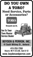 DO YOU OWNA TORO?Need Service, Partsor Accessories?TORO.Count on it.See Us YourToro MasterService DealerBOYDEN & PERRON, INC.41 South Whitney St., Amherst413-253-7358Hours: M-F 8-5:30, Sat 8-12www.boydenandperron.com3131424-01 DO YOU OWN A TORO? Need Service, Parts or Accessories? TORO. Count on it. See Us Your Toro Master Service Dealer BOYDEN & PERRON, INC. 41 South Whitney St., Amherst 413-253-7358 Hours: M-F 8-5:30, Sat 8-12 www.boydenandperron.com 3131424-01