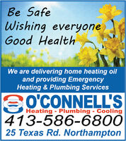Be SafeWishing everyoneGood HealthWe are delivering home heating oiland providing EmergencyHeating & Plumbing ServicesSOCONNELL'SHeating - Plumbing - Cooling413-586-680025 Texas Rd. Northampton Be Safe Wishing everyone Good Health We are delivering home heating oil and providing Emergency Heating & Plumbing Services SOCONNELL'S Heating - Plumbing - Cooling 413-586-6800 25 Texas Rd. Northampton