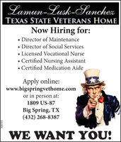 Lamun-Lusk-SanchezTEXAS STATE VETERANS HOMENow Hiring for: Director of Maintenance Director of Social Services Licensed Vocational NurseCertified Nursing Assistant Certified Medication AideApply online:www.bigspringvethome.comor in person at:1809 US-87Big Spring, TX(432) 268-8387WE WANT YOU!308595 Lamun-Lusk-Sanchez TEXAS STATE VETERANS HOME Now Hiring for:  Director of Maintenance  Director of Social Services  Licensed Vocational Nurse Certified Nursing Assistant  Certified Medication Aide Apply online: www.bigspringvethome.com or in person at: 1809 US-87 Big Spring, TX (432) 268-8387 WE WANT YOU! 308595