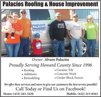 Palacios Roofing & House ImprovementPAAOSRoofinoSinte 10PALACOAKaofigAnother Quallty Job byPALACIOSRafiug & aapreenePALACIOSSince 1906RovfungSince 1995263-HOME (5430)213-0363Owner: Alvaro PalaciosProudly Serving Howard County Since 1996Roofing Additions Remodeling Ceramic Tile Concrete Work Cinder Block FencesWe offer these services and more to give our customers the best service possible!Call Today or Find Us on Facebook!Home: (432) 263-5430Mobile: (432) 213-0363S6980E Palacios Roofing & House Improvement PAAOS Roofino Sinte 10 PALACOA Kaofig Another Quallty Job by PALACIOS Rafiug & aapreene PALACIOS Since 1906 Rovfung Since 1995 263-HOME (5430) 213-0363 Owner: Alvaro Palacios Proudly Serving Howard County Since 1996 Roofing  Additions  Remodeling  Ceramic Tile  Concrete Work  Cinder Block Fences We offer these services and more to give our customers the best service possible! Call Today or Find Us on Facebook! Home: (432) 263-5430 Mobile: (432) 213-0363 S6980E