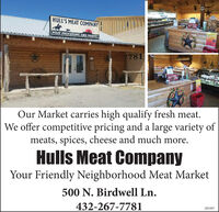 HULL'S MEAT COMPANYSTUPMEAT PROCESSING AND MARKET7781STAPSOur Market carries high qualify fresh meat.We offer competitive pricing and a large variety ofmeats, spices, cheese and much more.Hulls Meat CompanyYour Friendly Neighborhood Meat Market500 N. Birdwell Ln.432-267-7781285497 HULL'S MEAT COMPANY STUP MEAT PROCESSING AND MARKET 7781 STAPS Our Market carries high qualify fresh meat. We offer competitive pricing and a large variety of meats, spices, cheese and much more. Hulls Meat Company Your Friendly Neighborhood Meat Market 500 N. Birdwell Ln. 432-267-7781 285497