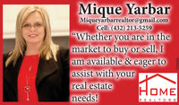 """Mique YarbarMiqueyarbarrealtor@gmail.comCell: (432) 213-5259""""Whether you are in themarket to buy or sell, Iam available & eager toassist with yourreal estateneeds!HawHOMEREALT OR S88980E Mique Yarbar Miqueyarbarrealtor@gmail.com Cell: (432) 213-5259 """"Whether you are in the market to buy or sell, I am available & eager to assist with your real estate needs! Haw HOME REALT OR S 88980E"""