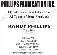 PHILLIPS FABRICATION INC.Manufacturer and FabricatorAll Types of Steel ProductsRANDY PHILLIPSPresidentP.O. Box 7911305 E.Airpark Dr.Big Spring, TX 79721-0791Bus.: (432) 264-6600Cell: (432) 517-0399Email: randyphillips@philfab.com308579 PHILLIPS FABRICATION INC. Manufacturer and Fabricator All Types of Steel Products RANDY PHILLIPS President P.O. Box 791 1305 E.Airpark Dr. Big Spring, TX 79721-0791 Bus.: (432) 264-6600 Cell: (432) 517-0399 Email: randyphillips@philfab.com 308579