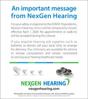 An important messagefrom NexGen HearingFor your safety, in response to the COVID-19 pandemic,NexGen Hearing clinics will be temporarily closed,effective April 1, 2020. No appointments or walk-inswill be accepted during this closure.If you require hearing aid supplies such asbatteries or domes call your local clinic to arrangefor delivery. Our clinicians are available for phoneor remote consultations and remain committedto serving your hearing healthcare needs.NEXGEN HEARINGnexgenhearing.comWorkSafeBC and other Provincial WCB Networks, VAC, BCEA and NIHB acceptedRegistered under the College of Speech and Hearing Health Professionals of BC An important message from NexGen Hearing For your safety, in response to the COVID-19 pandemic, NexGen Hearing clinics will be temporarily closed, effective April 1, 2020. No appointments or walk-ins will be accepted during this closure. If you require hearing aid supplies such as batteries or domes call your local clinic to arrange for delivery. Our clinicians are available for phone or remote consultations and remain committed to serving your hearing healthcare needs. NEXGEN HEARING nexgenhearing.com WorkSafeBC and other Provincial WCB Networks, VAC, BCEA and NIHB accepted Registered under the College of Speech and Hearing Health Professionals of BC