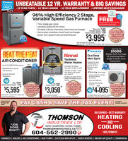 "UNBEATABLE 12 YR. WARRANTY & BIG SAVINGSPRO 12 YEAR PARTS  12 YEAR LABOUR 12 YEAR REPLACEMENT LIFETIME HEAT EXCHANGERDAIKINCOMPORTELITE96% High Efficiency 2 Stage,Variable Speed Gas FurnaceIncludesFREE- LIMITEDTIMEOFFERHoneywell Pro T6 TH6210with system purchase· Two-stage gas valve· Variable speed ECM motor· Durable tubular stainless-steel heat exchanger Secondary stainless-steel heat exchanger Quiet two-speed induced draft blowerDAIKINReg (FROM) $4,895FortisBC Rebate -$800Daikin Instant Rebate -$100$3.995DON'T PAYAPENNY FOR12 months0% interestJOAC12* Does not include GST or gas permit.LUimited time offer - until Aprl 30, 2020 Conditions Apply. Contact office for financing detailsGet Up To$1000Rebate With PurchaseOf Qualifying DaikinSingle Or Multi-ZoneEquipment.DAIKINBEAT THE HEATAIR CONDITIONERRinnaiDuctless15 year HeatExchanger5 year Parts5 year LabourMini SplitTankless(Water HeaterPerfect for yourTownhouse orCondo or anyRoom in yourHome!WARRANTY- Up to 16 SEER Performance· High Efficiency ScrollCompressorDKI61212· Compact & SpaceSavings, hangs on wall· Energy savings - Heatthe water only whenyou need it· Endless Supply of HotWater throughout yourhome.CINVERTE Technology· Quiet & EfficientOperationAdjust comfort settingsby Smart Phoneor RemoteRU-160INSTALLED Quiet and efficientReg $5695Daikin Instant Rebate -$100DON'T PAYAPENNY FOR6months0% interestJOACPRICEReg 4,050FortisBC Rebate -1,000Heating and coolingsystemsDON'T PAY APENNY FOR12 months0%% interestLOACDON'T PAYAPENNY FOR12 months0% interestJOACSartingfrom$5,595$3,050$4,095Unted time offer-uApri 30 2000. Conditions ApplyContact offioe tor financing detahSte impecton eguired. Does not include GST or Becticai pe""Don not include CST or pn permitLimited time ofer-u Ap 30 2020. Condtions As Contact office for financing ditaisLinited tine afer - uti Api 30, 20. Conditons applyPAYCASH & SAVE THE TAX EVENT!Limited Timeon selectDAIKIN products'till April 302020THOMSONBIG SAVINGS  BEST WARRANTYHEATINGINDUSTRIES LTDAND-JOBDONERIGHT""HEATING  AIR CONDITIONING  ELECTRICAL  PLUMBINGTHOMSONINDUSTRIES.CA vechag)COOLING604-552-2990FREE ESTIMATESFURNACES 