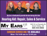 Mv EASMy Ears is Dedicated to provide the best during this timeHearing Aid: Repair, Sales & ServiceMY EARS1451 S. La Canada #3,Green Valley, AZ520-444-5552Kathy Myers: Hearing Aid DispenserCURBSIDE SERVICE ONLY IS AVAILABLEMon- Fri 9:00 am to 12:00 pm278685 Mv EAS My Ears is Dedicated to provide the best during this time Hearing Aid: Repair, Sales & Service MY EARS 1451 S. La Canada #3, Green Valley, AZ 520-444-5552 Kathy Myers: Hearing Aid Dispenser CURBSIDE SERVICE ONLY IS AVAILABLE Mon- Fri 9:00 am to 12:00 pm 278685
