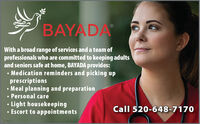BAYADAWith a broad range of services and a team ofprofessionals who are committed to keeping adultsand seniors safe at home, BAYADA provides: Medication reminders and picking upprescriptions Meal planning and preparation Personal careLight housekeepingEscort to appointmentsCall 520-648-7170269188 BAYADA With a broad range of services and a team of professionals who are committed to keeping adults and seniors safe at home, BAYADA provides:  Medication reminders and picking up prescriptions  Meal planning and preparation  Personal care Light housekeeping Escort to appointments Call 520-648-7170 269188