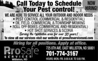 Call Today to Schedule NOWYour Pest control! HIRING!WE ARE HERE TO SERVICE ALL YOUR OUTDOOR AND INDOOR NEEDS PEST CONTROL (COMMERCIAL & RESIDENTIAL) OIL FIELD, COMMERCIAL & TOWNSHIP MOWINGROLL OFF BOXES (COMMERCIAL AND RESIDENTIAL) HOT SHOT SERVICES & SCORIAServing the Williston area for over 20 years!To view all our services visit our website at prosafeservicesnd.comProafeHiring for all positions. Apply at office.725 8TH AVE. EAST WILLISTON, ND 58801701-774-3167SER VICE SIWilliston, NDHOURS: MON.-FRI. 8:00 A.M. TO 5:00 P.M.XNLV381755 Call Today to Schedule NOW Your Pest control! HIRING! WE ARE HERE TO SERVICE ALL YOUR OUTDOOR AND INDOOR NEEDS  PEST CONTROL (COMMERCIAL & RESIDENTIAL)  OIL FIELD, COMMERCIAL & TOWNSHIP MOWING ROLL OFF BOXES (COMMERCIAL AND RESIDENTIAL)  HOT SHOT SERVICES & SCORIA Serving the Williston area for over 20 years! To view all our services visit our website at prosafeservicesnd.com Proafe Hiring for all positions. Apply at office. 725 8TH AVE. EAST WILLISTON, ND 58801 701-774-3167 SER VICE SI Williston, ND HOURS: MON.-FRI. 8:00 A.M. TO 5:00 P.M. XNLV381755