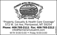 "FARMERS MUTUAL FIRE INSURANCE CQ.allatyllaPLENTYWOOD, MT R1909100 YEARS""Property, Casualty & Health Care Coverage""572 W. 1st Ave, Plentywood, MT 59254Phone: 406-765-2111 Fax: 406-765-2212info@farmersmutualmt.comM-TH 9:00-5:00  Friday 9:00-3:00WICK269792 FARMERS MUTUAL FIRE INSURANCE CQ. allatylla PLENTYWOOD, MT R 1909 100 YEARS ""Property, Casualty & Health Care Coverage"" 572 W. 1st Ave, Plentywood, MT 59254 Phone: 406-765-2111 Fax: 406-765-2212 info@farmersmutualmt.com M-TH 9:00-5:00  Friday 9:00-3:00 WICK269792"