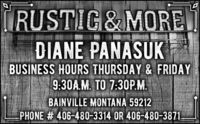 RUSTIC&MOREDIANE PANASUKBUSINESS HOURS THURSDAY & FRIDAY9:30A.M. TO 7:30P.M.BAINVILLE MONTANA 59212PHONE # 406-480-3314 OR 406-480-3871.SLZ69ZNDI M RUSTIC&MORE DIANE PANASUK BUSINESS HOURS THURSDAY & FRIDAY 9:30A.M. TO 7:30P.M. BAINVILLE MONTANA 59212 PHONE # 406-480-3314 OR 406-480-3871. SLZ69ZNDI M