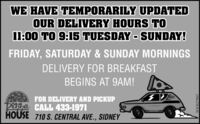 WE HAVE TEMPORARILY UPDATEDOUR DELIVERY HOURS TOI1:00 TO 9:15 TUESDAY - SUNDAY!FRIDAY, SATURDAY & SUNDAY MORNINGSDELIVERY FOR BREAKFASTBEGINS AT 9AM!FOR DELIVERY AND PICKUPPuha CALL 433-1971HOUSE 710 S. CENTRAL AVE., SIDNEYWICK275927 WE HAVE TEMPORARILY UPDATED OUR DELIVERY HOURS TO I1:00 TO 9:15 TUESDAY - SUNDAY! FRIDAY, SATURDAY & SUNDAY MORNINGS DELIVERY FOR BREAKFAST BEGINS AT 9AM! FOR DELIVERY AND PICKUP Puha CALL 433-1971 HOUSE 710 S. CENTRAL AVE., SIDNEY WICK275927