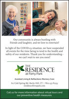 Our community is always bustling withfriends and laughter, and we love to entertain!In light of the COVID-19 situation, we have suspendedall events for the time being to tend to the health andsafety of our residents. Thank you for understanding -we can't wait to see you soon!THERESIDENCEat Ferry ParkAssisted Living & Reflections Memory Care60 Cold Spring Rd. Rocky Hill, CT | 860-337-8259residenceferrypark.comCall us for more information about virtual tours andour preventive health measures. Our community is always bustling with friends and laughter, and we love to entertain! In light of the COVID-19 situation, we have suspended all events for the time being to tend to the health and safety of our residents. Thank you for understanding - we can't wait to see you soon! THE RESIDENCE at Ferry Park Assisted Living & Reflections Memory Care 60 Cold Spring Rd. Rocky Hill, CT | 860-337-8259 residenceferrypark.com Call us for more information about virtual tours and our preventive health measures.