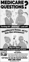 """MEDICAREQUESTIONSBeforeTurning 65? Retiring? Laid off?Healthcare Assoc. of CThas the answers!!We Are Open.Family owned and operated over 30 years!Absolutely""""NO CHARGE""""For our services, we specialize in the Medicare Insurancemarket, Independent Broker certified and licensed withall the carriers in CT. Office located in Marlborough.Call Today for your No Cost Consultation860-295-9350www.medicareinfo-ct.comAfter MEDICARE QUESTIONS Before Turning 65? Retiring? Laid off? Healthcare Assoc. of CT has the answers!! We Are Open. Family owned and operated over 30 years! Absolutely """"NO CHARGE"""" For our services, we specialize in the Medicare Insurance market, Independent Broker certified and licensed with all the carriers in CT. Office located in Marlborough. Call Today for your No Cost Consultation 860-295-9350 www.medicareinfo-ct.com After"""