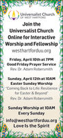 """Universalist ChurchOF WEST HARTFORDJoin theUniversalist ChurchOnline for InteractiveWorship and Fellowshipwesthartforduu.orgFriday, April 10th at 7PMGood Friday Prayer ServiceRev. Dr. Adam RobersmithSunday, April 12th at 10AMEaster Sunday Worship""""Coming Back to Life: Resiliencefor Easter & Beyond""""Rev. Dr. Adam RobersmithSunday Worship at 10AMEvery Sundayinfo@westhartforduu.orgLove Is the Spirit Universalist Church OF WEST HARTFORD Join the Universalist Church Online for Interactive Worship and Fellowship westhartforduu.org Friday, April 10th at 7PM Good Friday Prayer Service Rev. Dr. Adam Robersmith Sunday, April 12th at 10AM Easter Sunday Worship """"Coming Back to Life: Resilience for Easter & Beyond"""" Rev. Dr. Adam Robersmith Sunday Worship at 10AM Every Sunday info@westhartforduu.org Love Is the Spirit"""