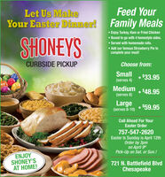 Feed YourLet Us MakeYour Easter Dinner! Family MealsSHONEYS Enjoy Turkey, Ham or Fried Chicken Boxed to go with 4 homestyle sides. Served with homemade rolls. Add our famous Strawberry Pie tocomplete your meal!CURBSIDE PICKUPChoose from:Small$33.95(serves 4)Medium $48.95(serves 6)Large$59.95(serves 8-10)Call Ahead For YourEaster Order757-547-2620Easter Is Sunday is April 12thOrder by 3pmon April 9thPick-Up on Sat. or Sun.!ENJOYSHONEY'SAT HOME!721 N. Battlefield BlvdChesapeake Feed Your Let Us Make Your Easter Dinner! Family Meals SHONEYS  Enjoy Turkey, Ham or Fried Chicken  Boxed to go with 4 homestyle sides.  Served with homemade rolls.  Add our famous Strawberry Pie to complete your meal! CURBSIDE PICKUP Choose from: Small $33.95 (serves 4) Medium  $48.95 (serves 6) Large $59.95 (serves 8-10) Call Ahead For Your Easter Order 757-547-2620 Easter Is Sunday is April 12th Order by 3pm on April 9th Pick-Up on Sat. or Sun.! ENJOY SHONEY'S AT HOME! 721 N. Battlefield Blvd Chesapeake