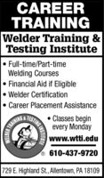 CAREERTRAININGWelder Training &Testing Institute Full-time/Part-timeWelding CoursesFinancial Aid if Eligible Welder Certification Career Placement AssistanceTESTING Classes beginevery Mondaywww.wtti.eduTRAINING® 610-437-9720729 E. Highland St., Allentown, PA 18109WELDERINSTITUTE CAREER TRAINING Welder Training & Testing Institute  Full-time/Part-time Welding Courses Financial Aid if Eligible  Welder Certification  Career Placement Assistance TESTING  Classes begin every Monday www.wtti.edu TRAINING ® 610-437-9720 729 E. Highland St., Allentown, PA 18109 WELDER INSTITUTE