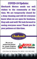 COVID-19 Update:Eberhardt Motors sends our wellwishes to the community at thistime. We are temporarily closed fora deep cleaning and will let everyoneknow when we are open for business.Stay safe and well! We look forward toseeing everyone soon! Thank you foryour patience at this time.mily of Fine AutomobileEberhardtMOTORSsince 1924We are anASPEREauthorized dealerGO!for Jasper EnginesENGINES &TRANSMISSIONSand Transmissions4344 Main St, Whitehall, PA 18052 · 610-262-3081 COVID-19 Update: Eberhardt Motors sends our well wishes to the community at this time. We are temporarily closed for a deep cleaning and will let everyone know when we are open for business. Stay safe and well! We look forward to seeing everyone soon! Thank you for your patience at this time. mily of Fine Automobile Eberhardt MOTORS since 1924 We are an ASPERE authorized dealer GO! for Jasper Engines ENGINES &TRANSMISSIONS and Transmissions 4344 Main St, Whitehall, PA 18052 · 610-262-3081