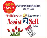 """We will sellyour home foras low as$3,995!www.yourlehighvalleyhome.compaid at closing.Free may vary.Call for details.(610) 837-7900(with""""Full Service ( $avings!"""".Assist2Sl.BMISAssist 2 Sellwhat'sMEWORTH?my We will sell your home for as low as $3,995! www.yourlehighvalleyhome.com paid at closing. Free may vary. Call for details. (610) 837-7900 (with """"Full Service ( $avings!"""". Assist2Sl. BMIS Assist 2 Sell what's ME WORTH? my"""