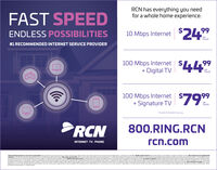 "RCN has everything you needfor a whole home experience.FAST SPEED$24%99ENDLESS POSSIBILITIES10 Mbps Internetpermonth#1 RECOMMENDED INTERNET SERVICE PROVIDER100 Mbps Internet+ Digital TVDigital TV 4499permonth100 Mbps Internet+ Signature TV 7999permonth""Experienced speeds may varyRCN800.RING.RCNINTERNET TV - PHONErcn.comeriet deadeny y andaener pratd red da baet on cometostomersron ood standite tennatteC e tetooerep.sdonet penun dumandste te o daton arardgur roedatarcr te 12nart dtor. Cuatone moort tayaadosta eertoraoned bepeeSgrtn f oto dt einte te. ear metyte tn ion Cet t d de Oonor terddret wottepodlts pply for ta hagnrteordng dota dtandohon Detomey eo som enta O veld y tmosf-1Aadirmidential CNackage and a do Noct ied adartf te pontou pong andaeald tor 12 mortton0 M ret and DgtaVEndond pingtjatbange saedbotrStindatation Upte 100 Moiteretmtretons may pplyt te retr igrdevor anoteron As feered fa0omot Sane Se CAN enedaproy ecen eoednpo emn. coo RCN has everything you need for a whole home experience. FAST SPEED $24% 99 ENDLESS POSSIBILITIES 10 Mbps Internet per month #1 RECOMMENDED INTERNET SERVICE PROVIDER 100 Mbps Internet + Digital TV Digital TV 4499 per month 100 Mbps Internet + Signature TV 7999 per month ""Experienced speeds may vary RCN 800.RING.RCN INTERNET TV - PHONE rcn.com eriet deadeny y andaener pratd red da baet on cometo stomersron ood standite tennatteC e tetooerep. sdonet penun dumandste te o daton arardgur ro edatarcr te 12nart dtor. Cuatone moort tayaadosta eertoraoned bepee Sgrtn f oto dt einte te. ear mety te tn ion Cet t d d e Oonor terddret wottepod lts pply for ta hagnrt eordng dota dtandohon Deto mey eo som enta O veld y t mosf-1Aad irmidential CN ackage and a do Noct ied adartf te pontou pong anda eald tor 12 mortton 0 M ret and DgtaVEnd ond pingtjatbange saedb otrS tindatation Upte 100 Moiteret mtretons may pply t te retr igrdevor anoteron As feered fa 0omot Sane Se CAN ened aproy ecen eoednpo emn. coo"