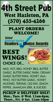 4th Street PubWest Hazleton, PA(570) 455-4266PLANT ORDERSWELCOME!VotedStandard SpeakerReaders Choice Awards2019Slundatpn.con eatendiceBESTWINGS!CHOICE OF...MILD, HOT, BBQ, HONEY BBQ, BUTTERGARLIC, BUTTER GARLIC PARM, CREAMYGARLIC BUTTER PARM, HONEY JALA-PENO, HOT BUTTER GARLIC, HONEYMUSTARD, TERIYAKI, OLD BAY, LEMONPEPPER, JAMAICAN JERK, & SUICIDE!PICKUP & DELIVERY ONLY!Mon., Tues. & Wed. 11am-8pm;Thurs., Fri. & Sat. 11am-10pm 4th Street Pub West Hazleton, PA (570) 455-4266 PLANT ORDERS WELCOME! Voted Standard Speaker Readers Choice Awards 2019 Slundatpn.con eatendice BEST WINGS! CHOICE OF... MILD, HOT, BBQ, HONEY BBQ, BUTTER GARLIC, BUTTER GARLIC PARM, CREAMY GARLIC BUTTER PARM, HONEY JALA- PENO, HOT BUTTER GARLIC, HONEY MUSTARD, TERIYAKI, OLD BAY, LEMON PEPPER, JAMAICAN JERK, & SUICIDE! PICKUP & DELIVERY ONLY! Mon., Tues. & Wed. 11am-8pm; Thurs., Fri. & Sat. 11am-10pm