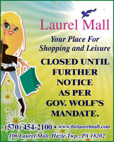 Laurel MallYour Place ForShopping and LeisureCLOSED UNTILFURTHERNOTICEAS PERGOV. WOLF'SMANDATE.(570) 454-2100  www.thelaurelmall.com106 Laurel Mall, Hazle Twp., PA 18202 Laurel Mall Your Place For Shopping and Leisure CLOSED UNTIL FURTHER NOTICE AS PER GOV. WOLF'S MANDATE. (570) 454-2100  www.thelaurelmall.com 106 Laurel Mall, Hazle Twp., PA 18202