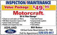 INSPECTION/MAINTENANCEValue Package $49.95Motorcraft. Check air and cabin air filters PA State Inspection (pass or fail) Check belts and hoses Rotate and inspect four tireOil & Filter Change* Test Anti-FreezeInspect brake system Top off fluids Test batteryASHLANDBill Baker130 East Center Street Ashland, PA 17921FordCall for Appointment (570) 875-4417 INSPECTION/MAINTENANCE Value Package $49.95 Motorcraft.  Check air and cabin air filters  PA State Inspection (pass or fail)  Check belts and hoses  Rotate and inspect four tire Oil & Filter Change*  Test Anti-Freeze Inspect brake system  Top off fluids  Test battery ASHLAND Bill Baker 130 East Center Street Ashland, PA 17921 Ford Call for Appointment (570) 875-4417