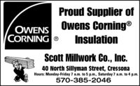 Proud Supplier ofOwens Corning®OWENSCORNING ®InsulationScott Millwork Co., Inc.40 North Sillyman Street, CressonaHours: Monday-Friday 7 a.m. to 5 p.m., Saturday 7 a.m. to 4 p.m.570-385-2046 Proud Supplier of Owens Corning® OWENS CORNING ® Insulation Scott Millwork Co., Inc. 40 North Sillyman Street, Cressona Hours: Monday-Friday 7 a.m. to 5 p.m., Saturday 7 a.m. to 4 p.m. 570-385-2046
