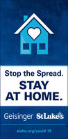 Stop the Spread.STAYAT HOME.Geisinger StLukessluhn.org/covid-19 Stop the Spread. STAY AT HOME. Geisinger StLukes sluhn.org/covid-19
